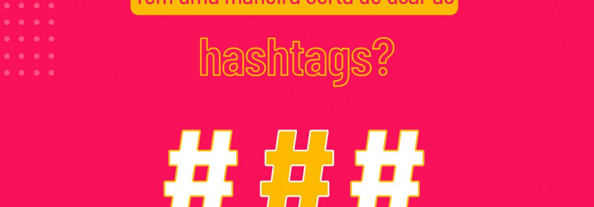 Tem uma maneira certa de usar as hashtags?
